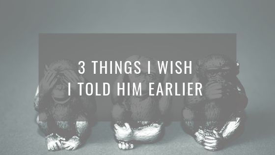 Three things I wish I told him earlier