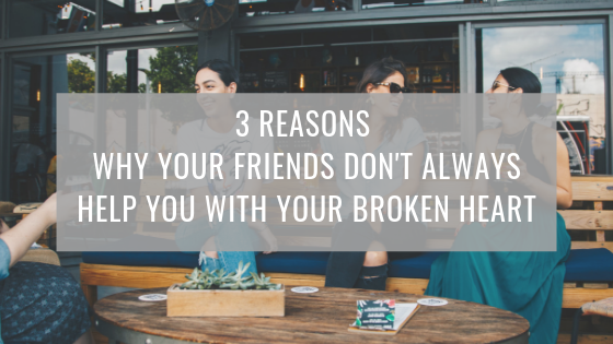 3 REASONS WHY YOUR FRIENDS DON'T ALWAYS HELP YOU WITH YOUR BROKEN HEART